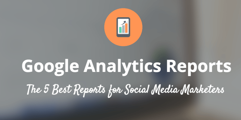 The 5 Best Google Analytics Reports for Social Media Marketers