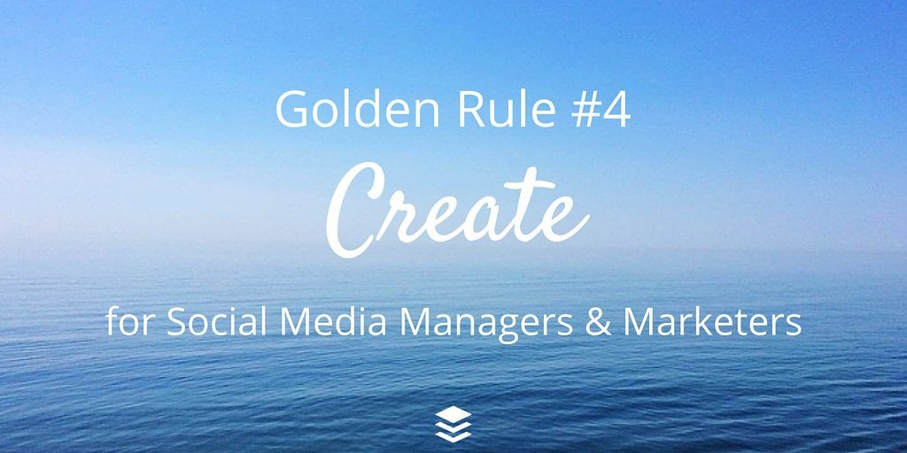 Golden Rule #4 - Create. Rules for Social Media Managers and Marketers