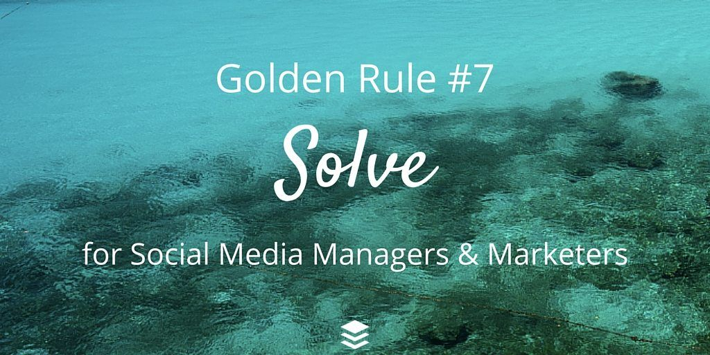 Golden Rule #7 - Solve. Rules for social media managers and marketers