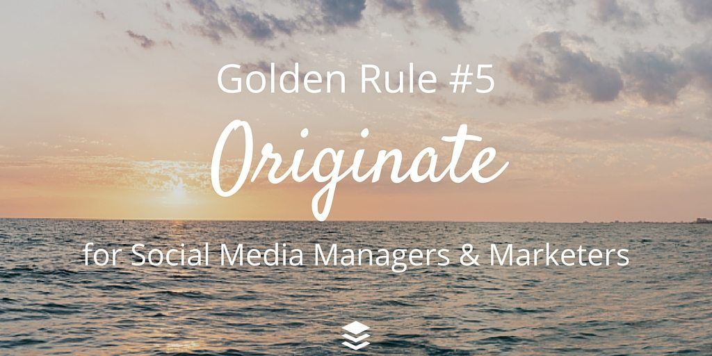 Golden Rule #5 - Originate. Rules for Social Media Managers and Marketers