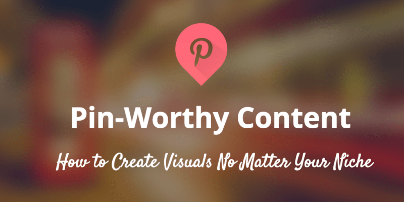 How can any brand - visual or not - create Pinnable content for visitors to Pin? 7 strategies that can help right away