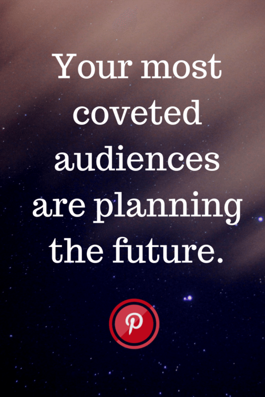 """Your most coveted audiences are planning their future."" Amazing tip on Pinterest marketing and understanding the Pinterest audience."