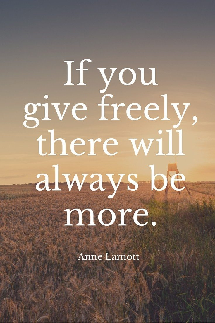 If yougive freely,there willalways bemore.