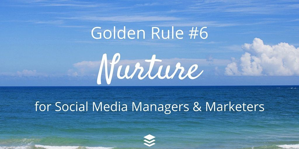 Golden Rule #6 - Nurture. Rules for Social Media Managers and Marketers
