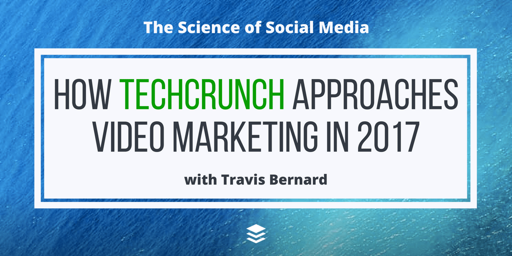 How TechCrunch Approaches Video Marketing in 2017 - with Travis Bernard