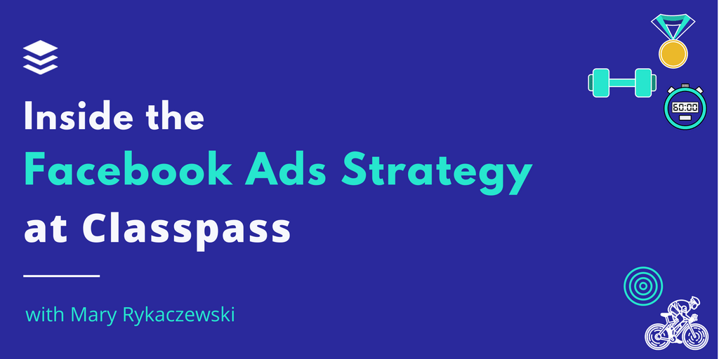 Inside the Thriving Facebook Ads Strategy at Classpass - The Science of Social Media