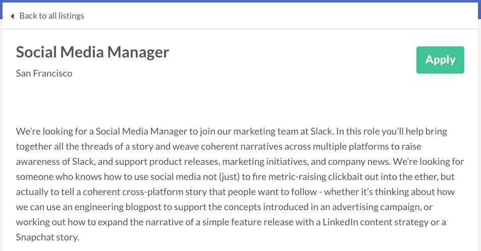 We're looking for a Social Media Manager to join our marketing team at Slack. In this role you'll help bring together all the threads of a story and weave coherent narratives across multiple platforms to raise awareness of Slack, and support product releases, marketing initiatives, and company news. We're looking for someone who knows how to use social media not (just) to fire metric-raising clickbait out into the ether, but actually to tell a coherent cross-platform story that people want to follow - whether it's thinking about how we can use an engineering blogpost to support the concepts introduced in an advertising campaign, or working out how to expand the narrative of a simple feature release with a LinkedIn content strategy or a Snapchat story.