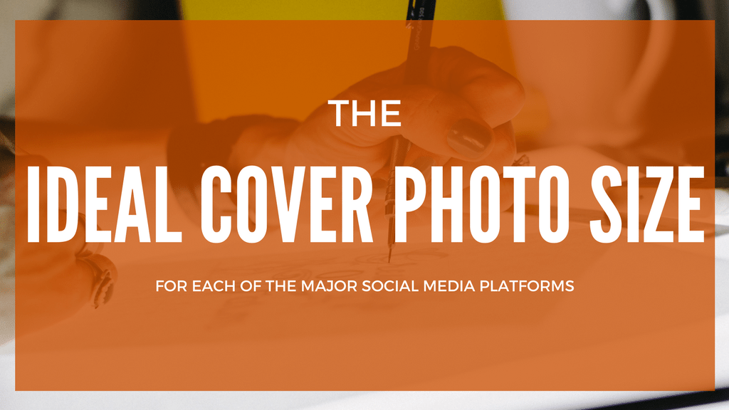 The Ideal Cover Photo Size for Each of the Major Social Media Platforms