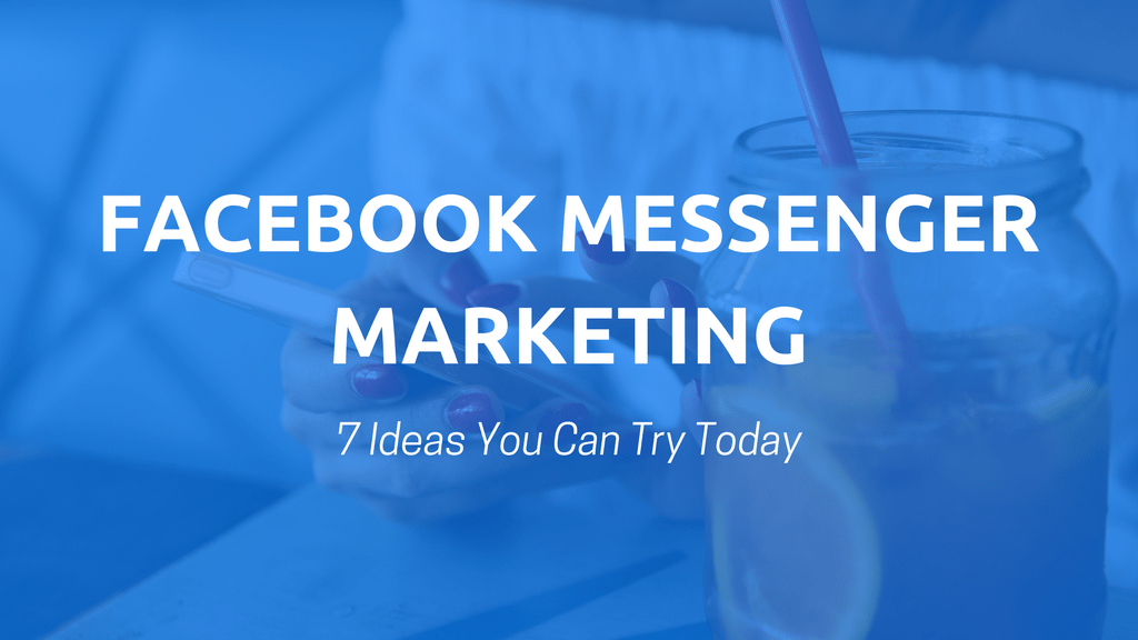 Facebook Messenger Marketing: 7 Ideas You Can Try Today