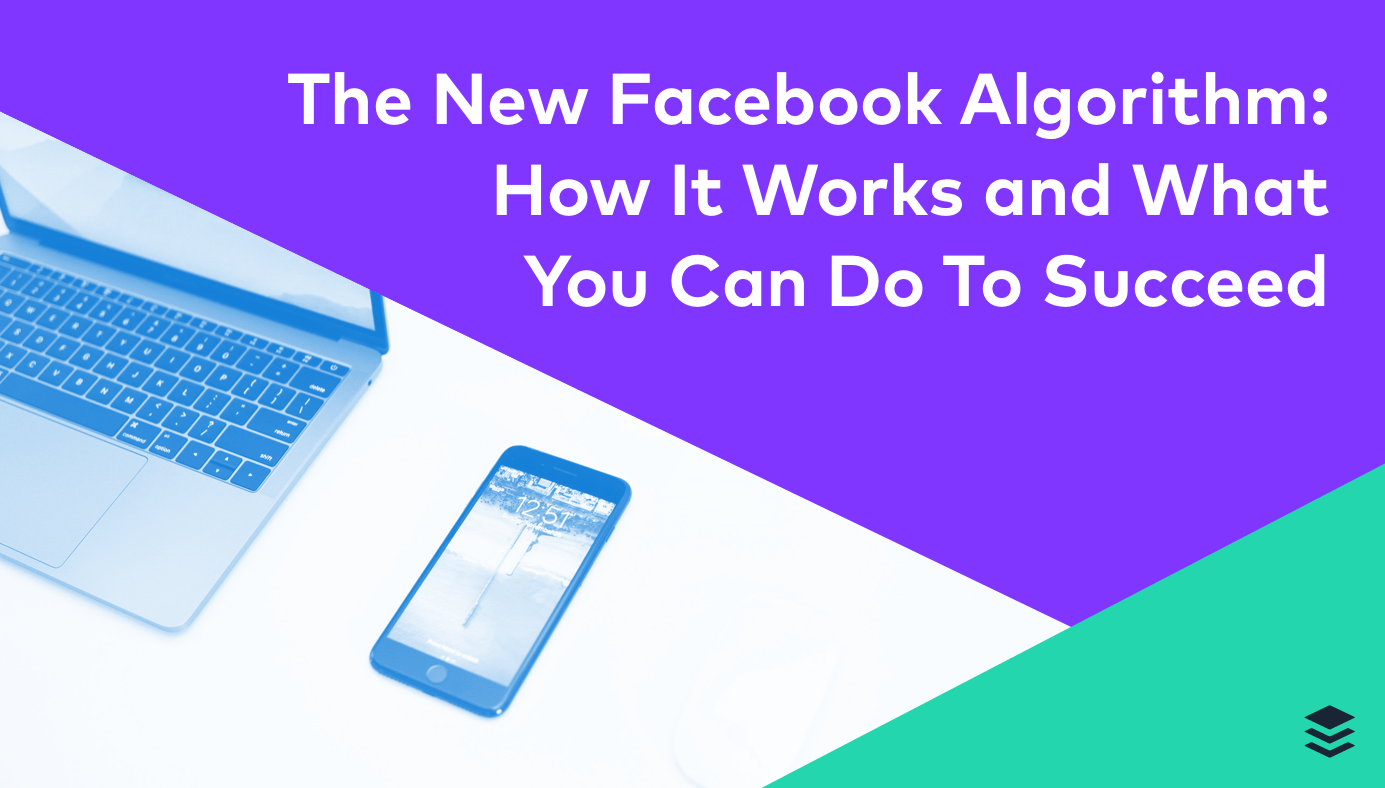 The New Facebook Algorithm 2018: How It Works and What Brands Can Do To Succeed