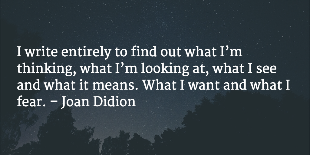 I write entirely to find out what I'm thinking, what I'm looking at, what I see and what it means. What I want and what I fear. - Joan Didion