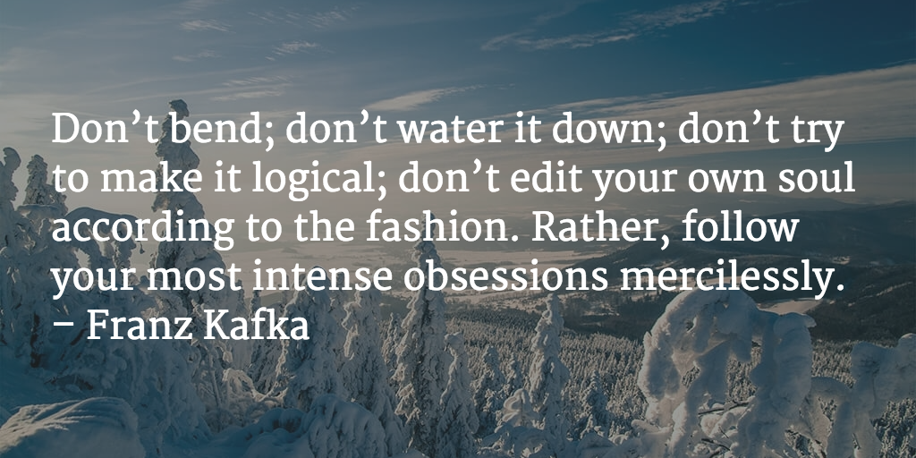 Don't bend; don't water it down; don't try to make it logical; don't edit your own soul according to the fashion. Rather, follow your most intense obsessions mercilessly. - Franz Kafka