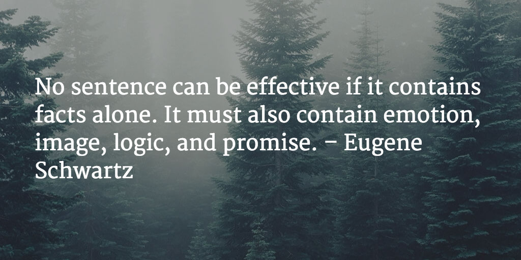 No sentence can be effective if it contains facts alone. It must also contain emotion, image, logic, and promise. - Eugene Schwartz
