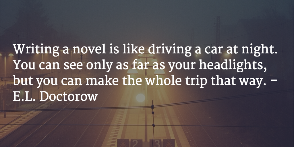 Writing a novel is like driving a car at night. You can see only as far as your headlights, but you can make the whole trip that way. - E.L. Doctorow