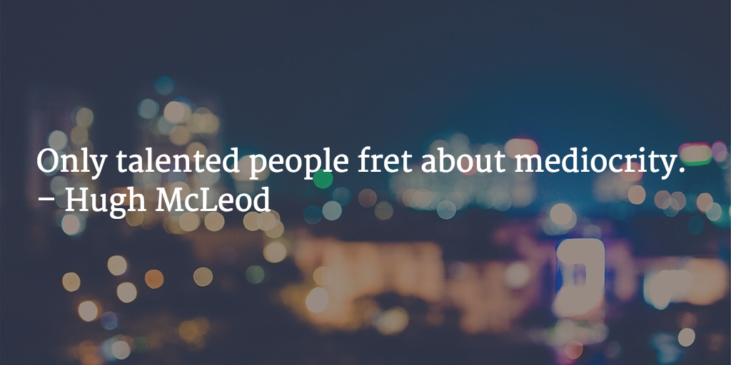 Only talented people fret about mediocrity. - Hugh McLeod
