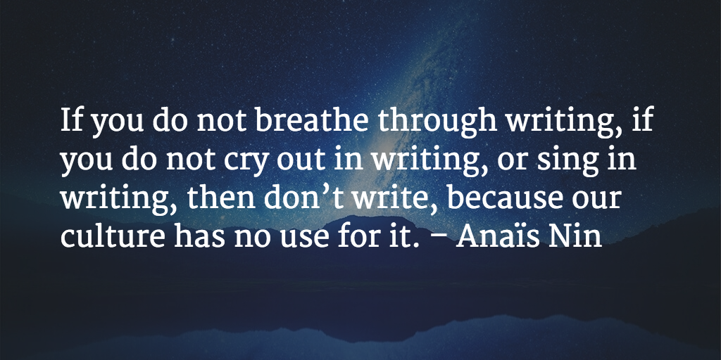 If you do not breathe through writing, if you do not cry out in writing, or sing in writing, then don't write, because our culture has no use for it. - Anaïs Nin