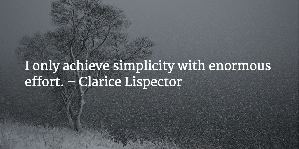 I only achieve simplicity with enormous effort. - Clarice Lispector