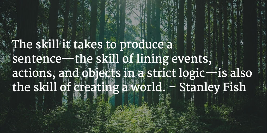 The skill it takes to produce a sentence—the skill of lining events, actions, and objects in a strict logic—is also the skill of creating a world. - Stanley Fish