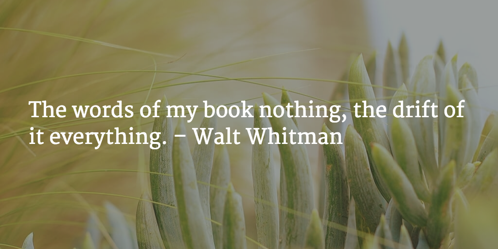 The words of my book nothing, the drift of it everything. - Walt Whitman