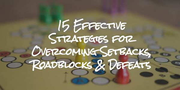 15 Effective Strategies for Overcoming Setbacks, Roadblocks & Defeats