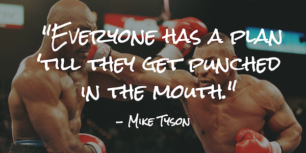 Everyone has a plan 'till they get punched in the mouth.