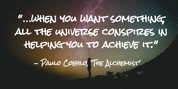 """…when you want something, all the universe conspires in helping you to achieve it."""