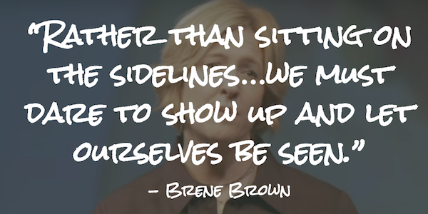 Rather than sitting on the sidelines…we must dare to show up and let ourselves be seen.