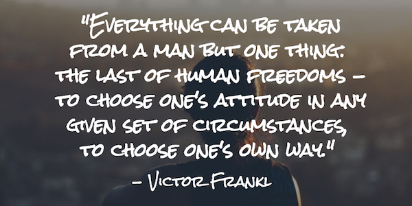 Everything can be taken from a man but one thing: the last of human freedoms - to choose one's attitude in any given set of circumstances, to choose one's own way.