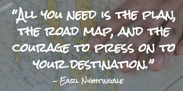 """All you need is the plan, the road map, and the courage to press on to your destination."" – Earl Nightingale"