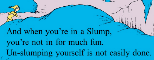 """When you're in a Slump, you're not in for much fun. Un-slumping yourself is not easily done."" - Dr. Seuss"