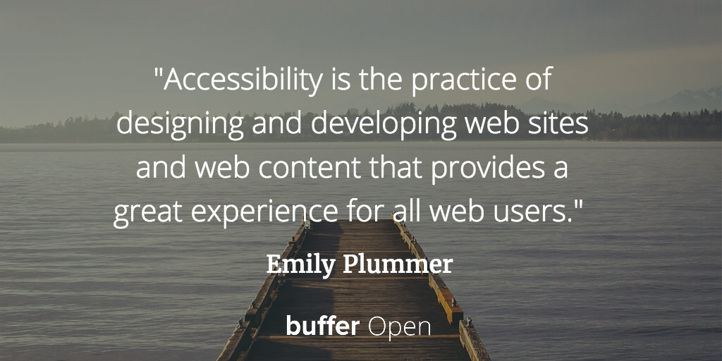 Accessibility is the practice of designing and developing web sites and web content that provides a great experience for all web users. Emily Plummer