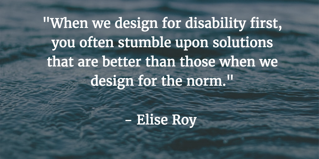 When we design for disability first, you often stumble upon solutions that are better than those when we design for the norm - Elise Roy