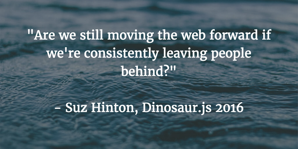 Are we still moving the web forward if we're consistently leaving people behind? Suz Hinton, Dinosaur.js 2016
