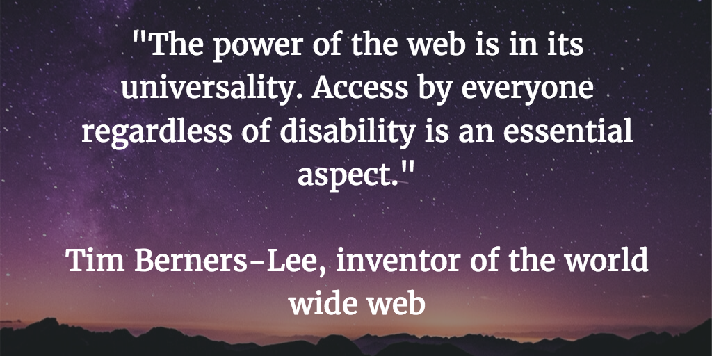 The power of the web is in its universality. Access by everyone regardless of disability is an essential aspect. Tim Berners-Lee, inventor of the world wide web